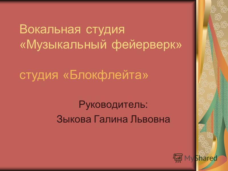 Вокальная студия «Музыкальный фейерверк» студия «Блокфлейта» Руководитель: Зыкова Галина Львовна