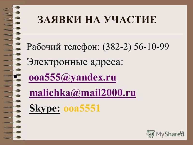 34 ЗАЯВКИ НА УЧАСТИЕ Рабочий телефон: (382-2) 56-10-99 Электронные адреса: ooa555@yandex.ru malichka@mail2000. ru Skype: ooa5551