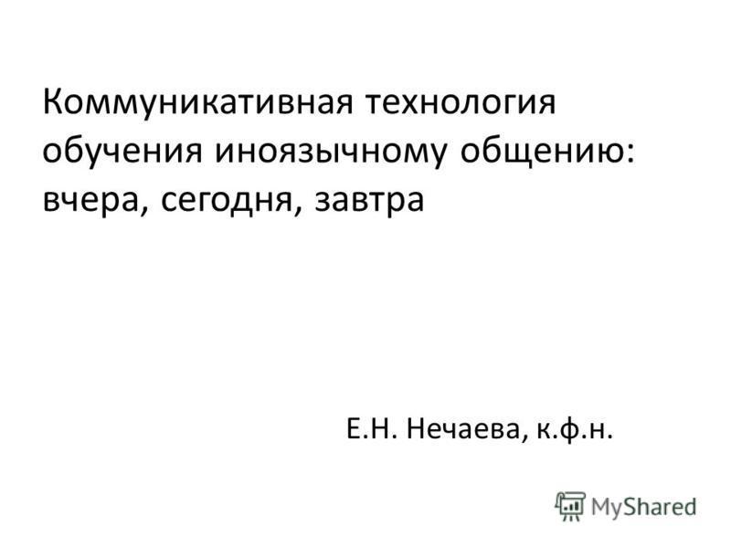 Коммуникативная технология обучения иноязычному общению: вчера, сегодня, завтра Е.Н. Нечаева, к.ф.н.