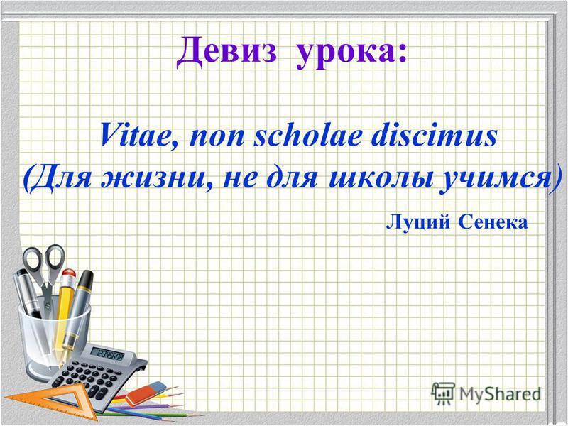 Девиз урока: Vitae, non scholae discimus (Для жизни, не для школы учимся) Луций Сенека