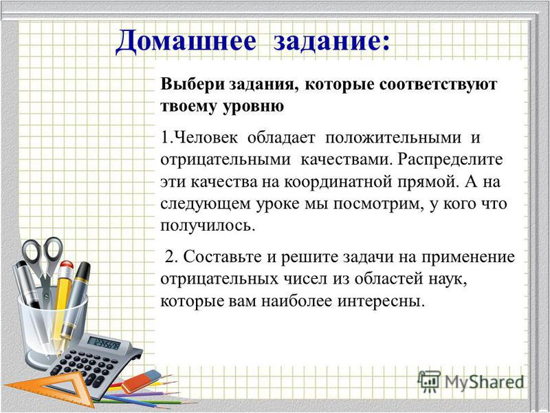 Домашнее задание: Выбери задания, которые соответствуют твоему уровню 1. Человек обладает положительными и отрицательными качествами. Распределите эти качества на координатной прямой. А на следующем уроке мы посмотрим, у кого что получилось. 2. Соста