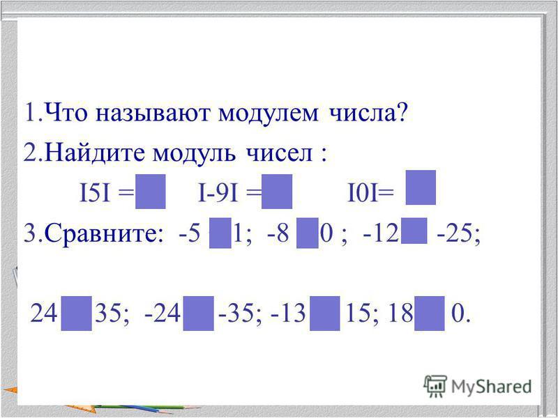 1. Что называют модулем числа? 2. Найдите модуль чисел : I5I = 5; I-9I = 9; I0I= 0. 3.Сравните: -5 -25; 24 -35; -13 0.