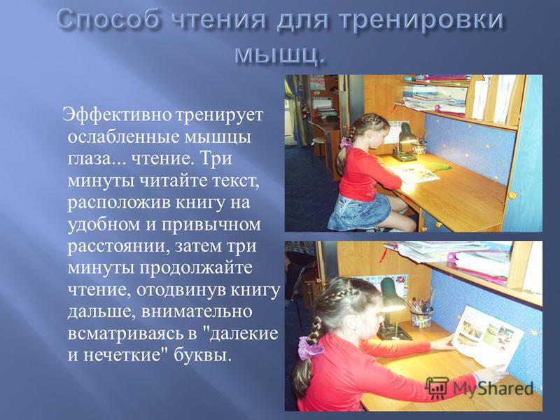 Эффективно тренирует ослабленные мышцы глаза... чтение. Три минуты читайте текст, расположив книгу на удобном и привычном расстоянии, затем три минуты продолжайте чтение, отодвинув книгу дальше, внимательно всматриваясь в