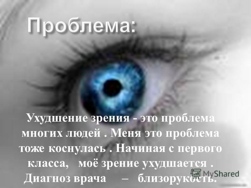 Ухудшение зрения - это проблема многих людей. Меня это проблема тоже коснулась. Начиная с первого класса, моё зрение ухудшается. Диагноз врача – близорукость.