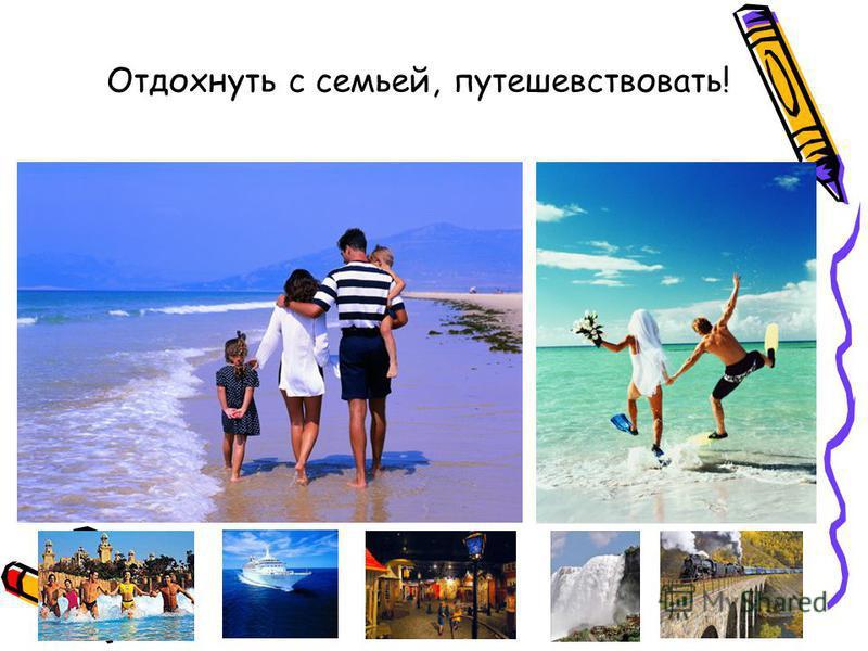 Отдохнуть с семьей, путешествовать!