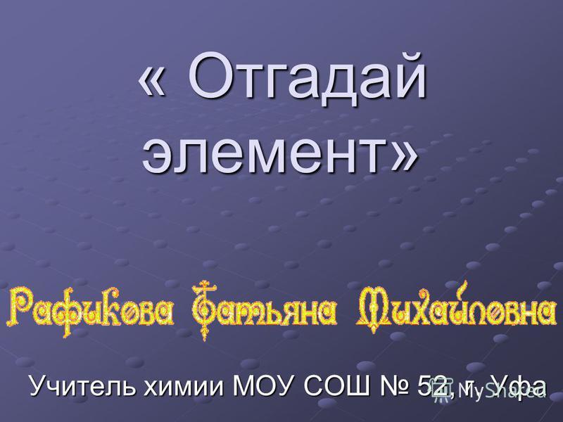 « Отгадай элемент» Учитель химии МОУ СОШ 52, г. Уфа