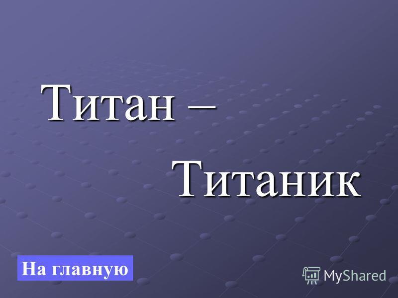 Титан – Титан – Титаник Титаник На главную
