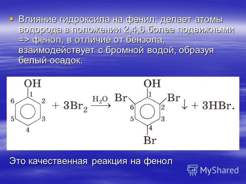 Влияние гидроксила на фенил: делает атомы водорода в положении 2,4,6 более подвижными => фенол, в отличие от бензола, взаимодействует с бромной водой, образуя белый осадок. Влияние гидроксила на фенил: делает атомы водорода в положении 2,4,6 более по