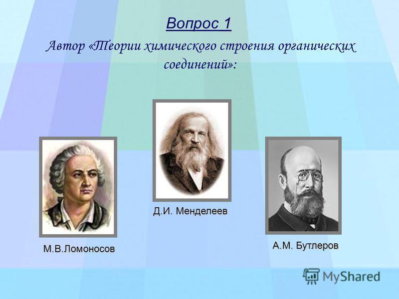 Автор «Теории химического строения органических соединений»: М.В.Ломоносов Д.И. Менделеев А.М. Бутлеров 1 Вопрос 1