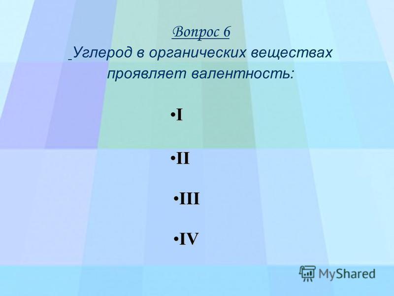 Вопрос 6 Углерод в органических веществах проявляет валентность: II I VVVV I IIII IIII I IIII
