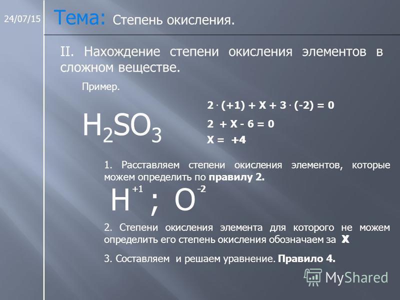 24/07/15 Тема: Степень окисления. II. Нахождение степени окисления элементов в сложном веществе. H 2 SO 3 Пример. 1. Расставляем степени окисления элементов, которые можем определить по правилу 2. H ; +1 О -2 2. Степени окисления элемента для которог