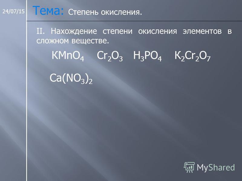 24/07/15 Тема: Степень окисления. II. Нахождение степени окисления элементов в сложном веществе. КMnO 4 Cr 2 O 3 H 3 PO 4 К 2 Cr 2 O 7 Ca(NO 3 ) 2