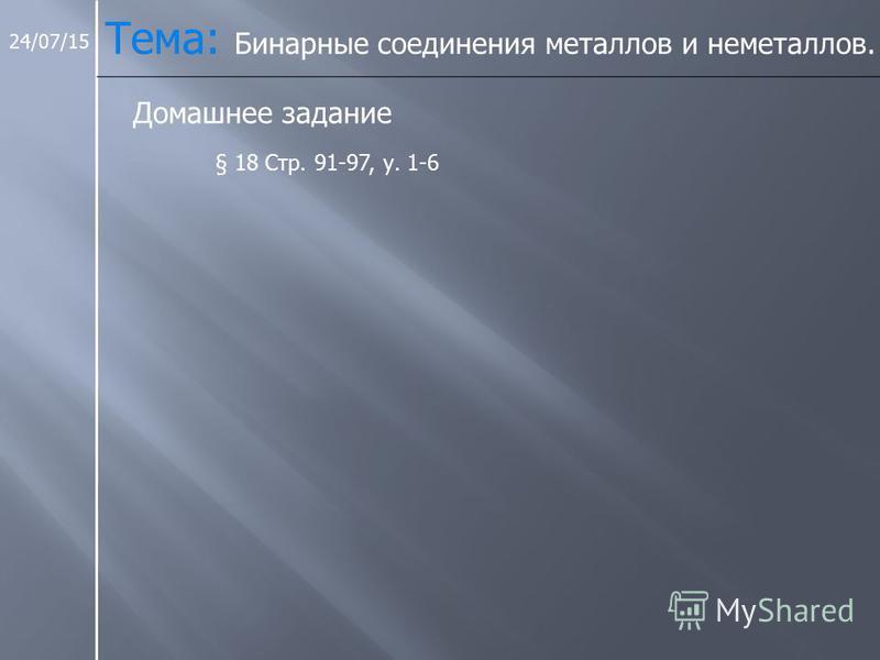 24/07/15 Домашнее задание § 18 Стр. 91-97, у. 1-6 Тема: Бинарные соединения металлов и неметаллов.