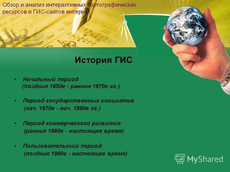 История ГИС Начальный период (поздние 1950 е - ранние 1970 е гг.) Период государственных инициатив (нач. 1970 е - нач. 1980 е гг.) Период коммерческого развития (ранние 1980 е - настоящее время) Пользовательский период (поздние 1980 е - настоящее вре