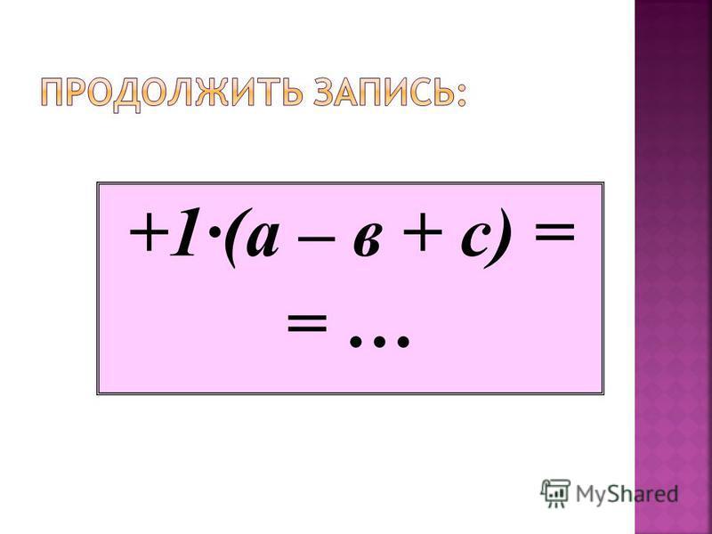 Если перед скобками стоит знак -, это значит, что все слагаемые в скобках надо умножить на - 1, т.е., РАСКРЫВАЯ СКОБКИ, ИЗМЕНИТЬ ЗНАКИ СЛАГАЕМЫХ НА ПРОТИВОПОЛОЖНЫЕ. -1·(а – в + с)