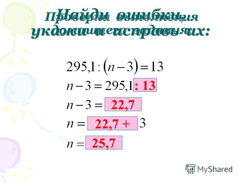 Проверка выполнения домашнего задания: Найди ошибки, укажи и исправь их: : 13 22,7 22,7 + 25,7