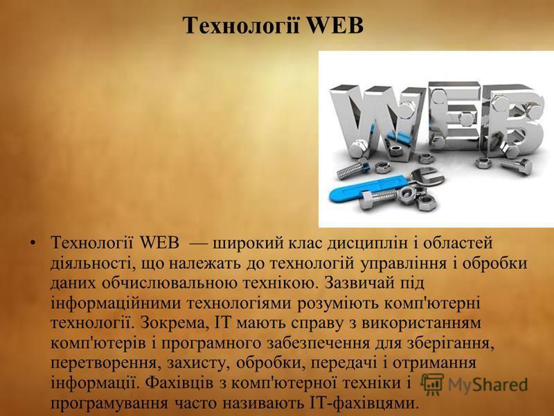 Технології WEB Технології WEB широкий клас дисциплін і областей діяльності, що належать до технологій управління і обробки даних обчислювальною технікою. Зазвичай під інформаційними технологіями розуміють комп'ютерні технології. Зокрема, ІТ мають спр