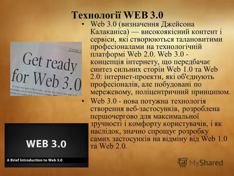 Технології WEB 3.0 Web 3.0 (визначення Джейсона Калаканіса) високоякісний контент і сервіси, які створюються талановитими професіоналами на технологічній платформі Web 2.0. Web 3.0 - концепція інтернету, що передбачає синтез сильних сторін Web 1.0 та