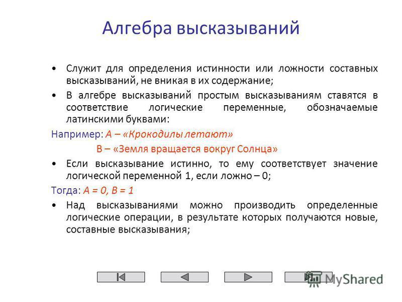 Алгебра высказываний Служит для определения истинности или ложности составных высказываний, не вникая в их содержание; В алгебре высказываний простым высказываниям ставятся в соответствие логические переменные, обозначаемые латинскими буквами: Наприм