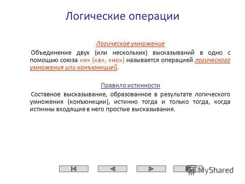 Логические операции Логическое умножение Объединение двух (или нескольких) высказываний в одно с помощью союза «и» («а», «но») называется операцией логического умножения или конъюнкцией. Правило истинности Составное высказывание, образованное в резул