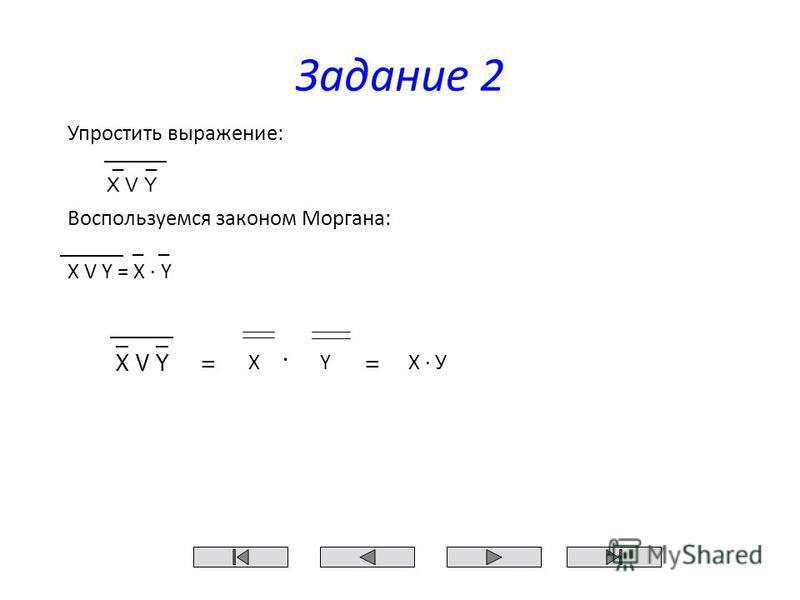 Задание 2 Упростить выражение: _ _ X V Y Воспользуемся законом Моргана: _ _ Х V Y = X Y _ _ X V Y = X Y Х У =