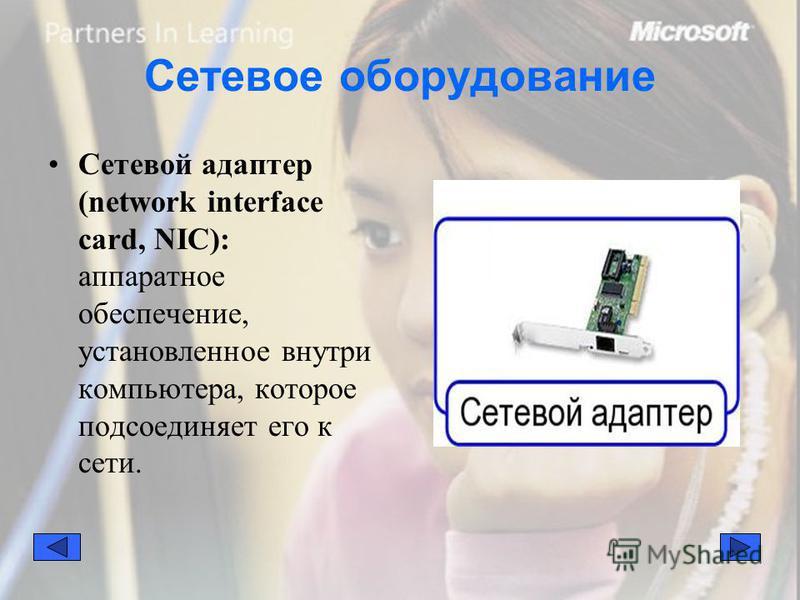 Сетевое оборудование Сетевой адаптер (network interface card, NIC): аппаратное обеспечение, установленное внутри компьютера, которое подсоединяет его к сети.