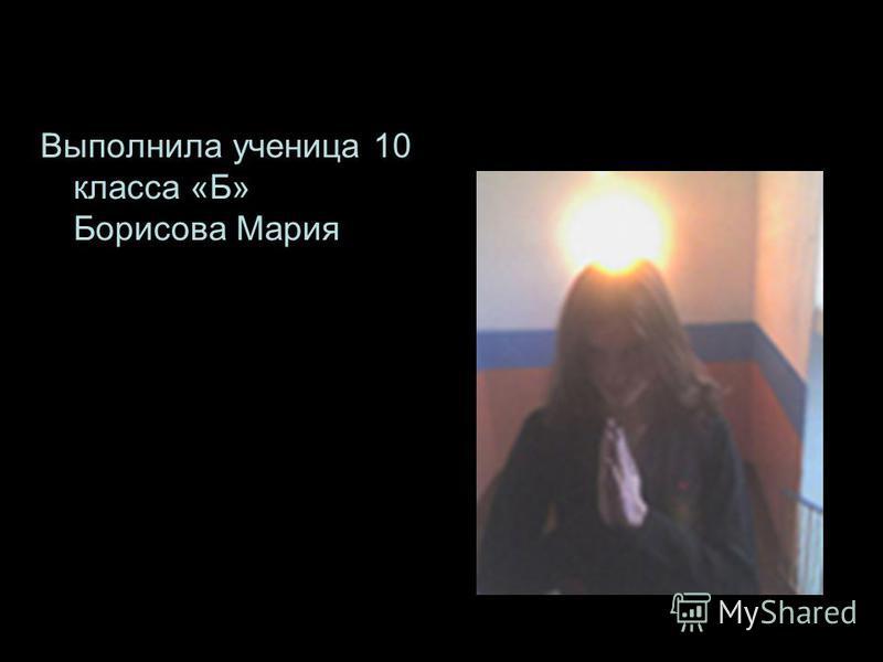 Выполнила ученица 10 класса «Б» Борисова Мария