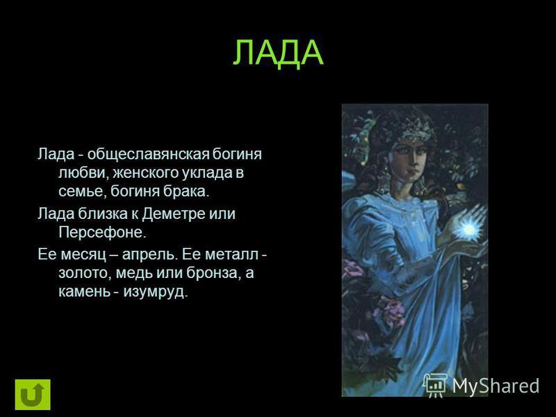 ЛАДА Лада - общеславянская богиня любви, женского уклада в семье, богиня брака. Лада близка к Деметре или Персефоне. Ее месяц – апрель. Ее металл - золото, медь или бронза, а камень - изумруд.