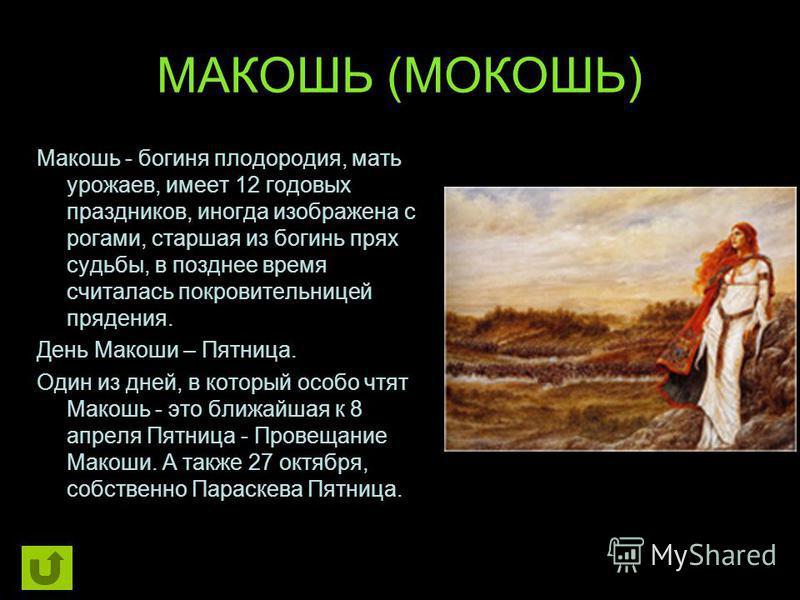 МАКОШЬ (МОКОШЬ) Макошь - богиня плодородия, мать урожаев, имеет 12 годовых праздников, иногда изображена с рогами, старшая из богинь прях судьбы, в позднее время считалась покровительницей прядения. День Макоши – Пятница. Один из дней, в который особ