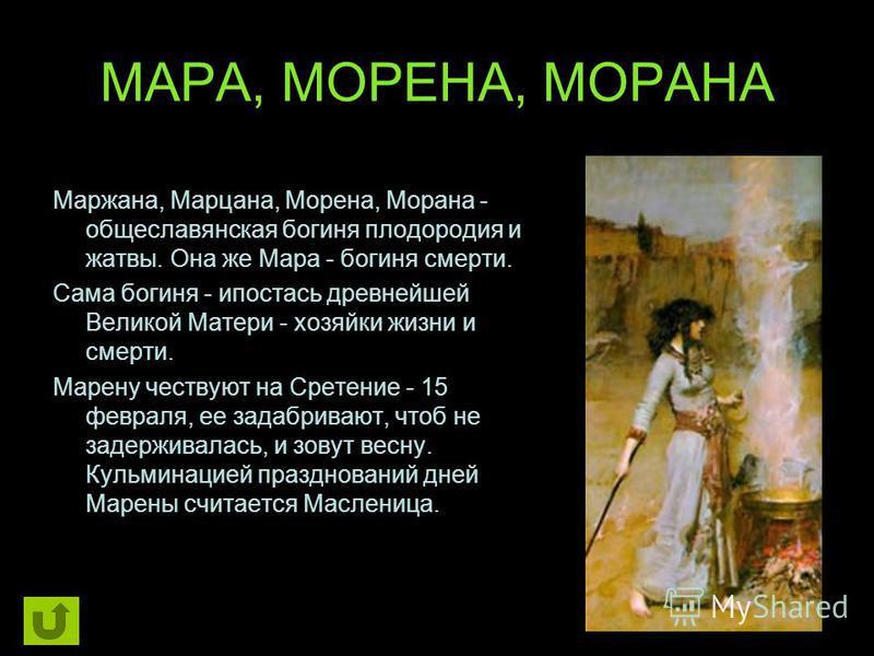 МАРА, МОРЕНА, МОРАНА Маржана, Марцана, Морена, Морана - общеславянская богиня плодородия и жатвы. Она же Мара - богиня смерти. Сама богиня - ипостась древнейшей Великой Матери - хозяйки жизни и смерти. Марену чествуют на Сретение - 15 февраля, ее зад