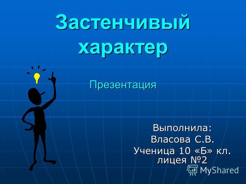 Застенчивый характер Презентация Выполнила: Власова С.В. Ученица 10 «Б» кл. лицея 2