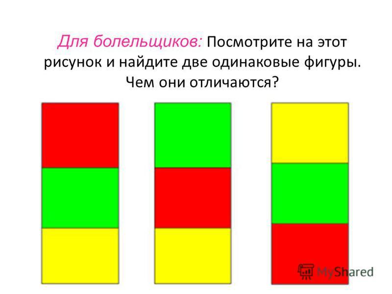 Для болельщиков: Посмотрите на этот рисунок и найдите две одинаковые фигуры. Чем они отличаются?