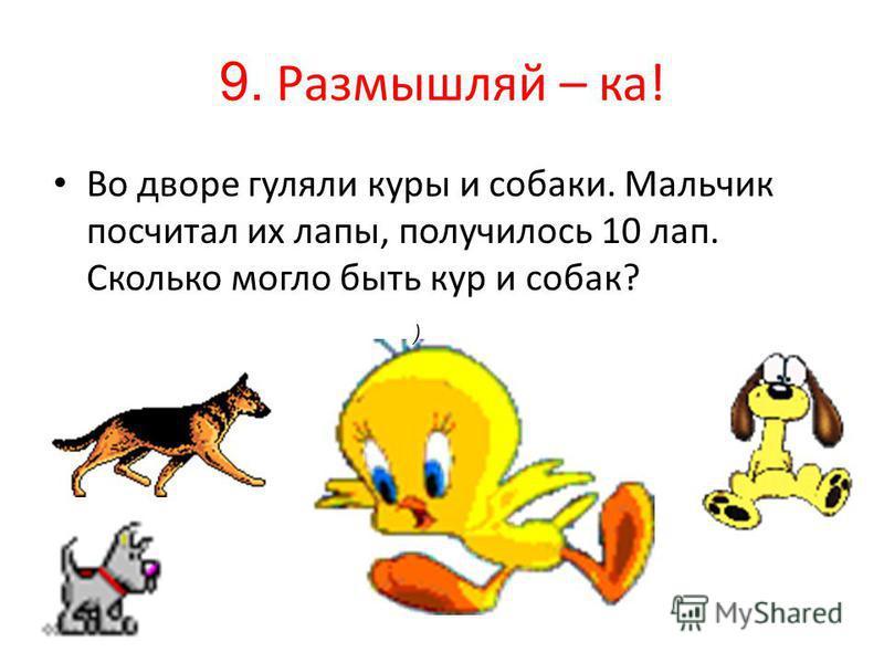 9. Размышляй – ка! Во дворе гуляли куры и собаки. Мальчик посчитал их лапы, получилось 10 лап. Сколько могло быть кур и собак? )