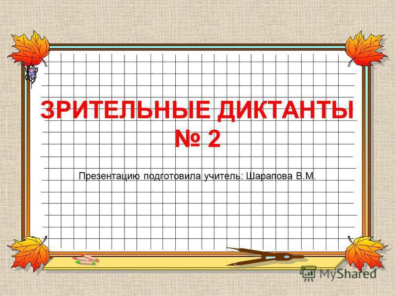 ЗРИТЕЛЬНЫЕ ДИКТАНТЫ 2 Презентацию подготовила учитель: Шарапова В.М.
