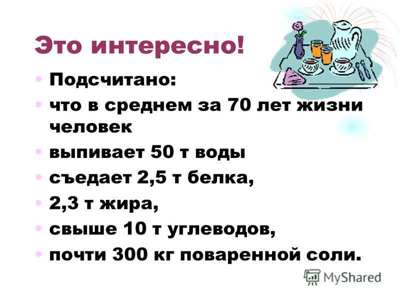 Подсчитано: что в среднем за 70 лет жизни человек выпивает 50 т воды съедает 2,5 т белка, 2,3 т жира, свыше 10 т углеводов, почти 300 кг поваренной соли.