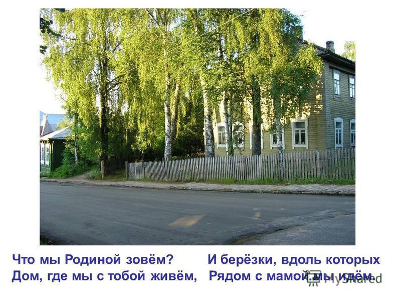 Что мы Родиной зовём? И берёзки, вдоль которых Дом, где мы с тобой живём, Рядом с мамой мы идём.