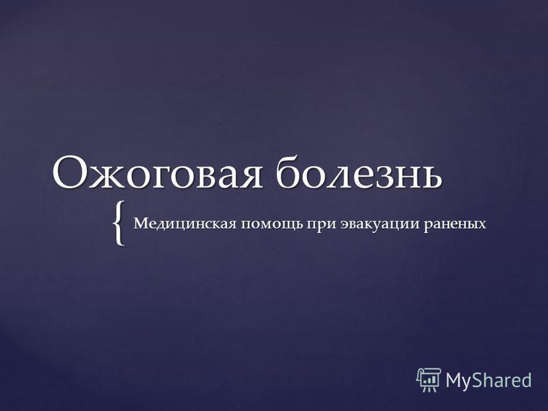 { Ожоговая болезнь Медицинская помощь при эвакуации раненых