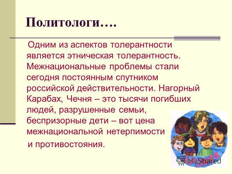 Политологи…. Одним из аспектов толерантности является этническая толерантность. Межнациональные проблемы стали сегодня постоянным спутником российской действительности. Нагорный Карабах, Чечня – это тысячи погибших людей, разрушенные семьи, беспризор