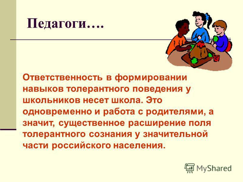 Педагоги…. Ответственность в формировании навыков толерантного поведения у школьников несет школа. Это одновременно и работа с родителями, а значит, существенное расширение поля толерантного сознания у значительной части российского населения.