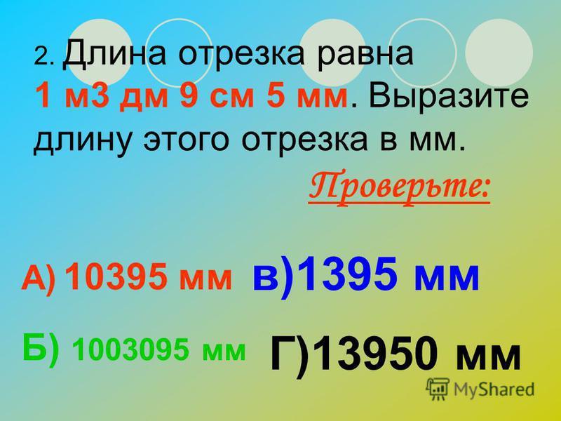 1. Длина земельного участка равна 1 км 150 м. Выразите эту длину в метрах. А) 1150 мв)150 м Б) 10150 м Г)1000150 м Проверьте: