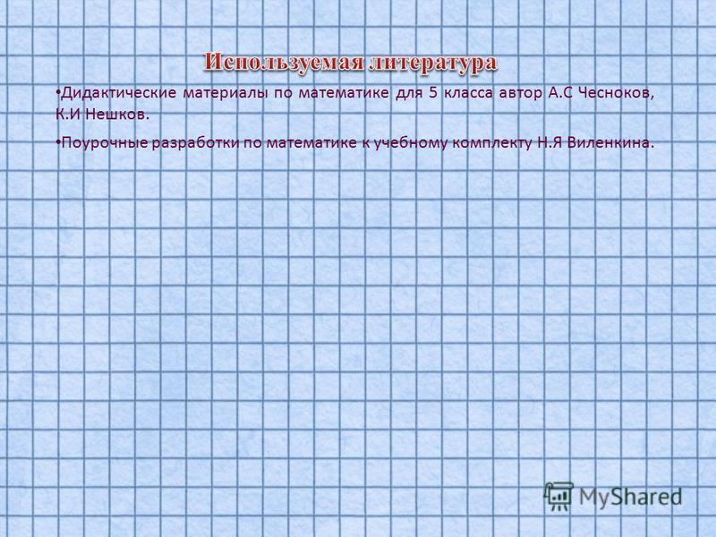 Дидактические материалы по математике для 5 класса автор А.С Чесноков, К.И Нешков. Поурочные разработки по математике к учебному комплекту Н.Я Виленкина.