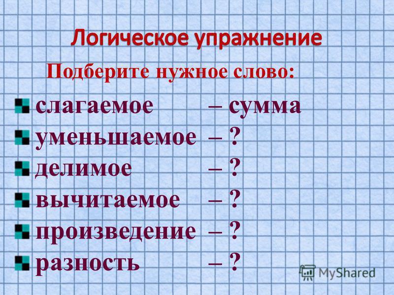 Подберите нужное слово: слагаемое – сумма уменьшаемое – ? делимое – ? вычитаемое – ? произведение – ? разность – ?