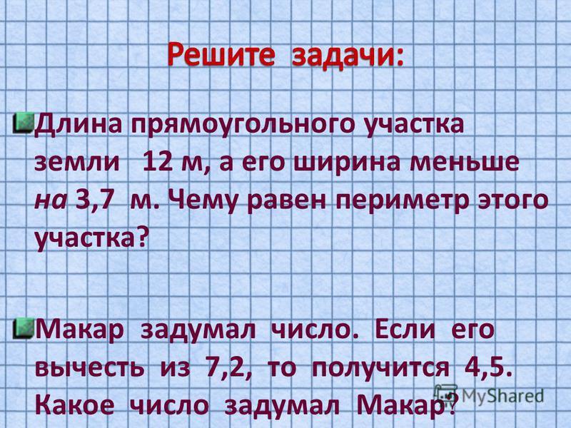 Длина прямоугольного участка земли 12 м, а его ширина меньше на 3,7 м. Чему равен периметр этого участка? Макар задумал число. Если его вычесть из 7,2, то получится 4,5. Какое число задумал Макар