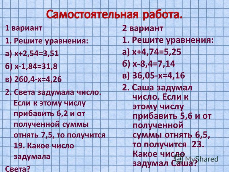 1 вариант 1. Решите уравнения: а) х+2,54=3,51 б) х-1,84=31,8 в) 260,4-х=4,26 2. Света задумала число. Если к этому числу прибавить 6,2 и от полученной суммы отнять 7,5, то получится 19. Какое число задумала Света? 2 вариант 1. Решите уравнения: а) х+