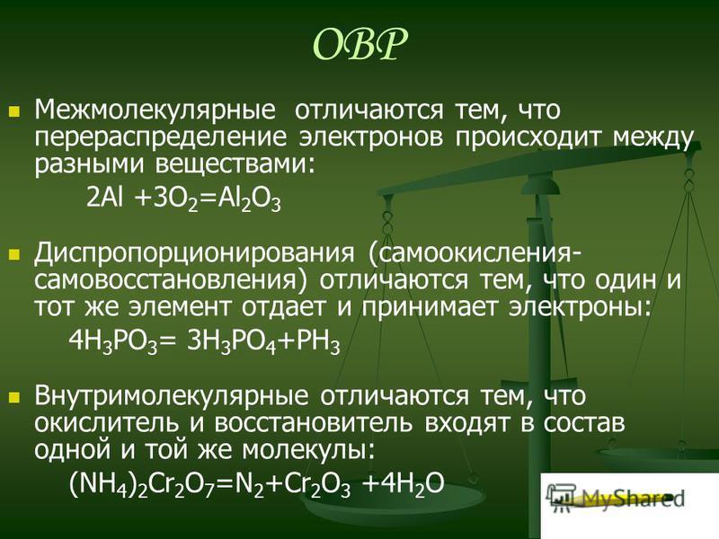 ОВР Межмолекулярные отличаются тем, что перераспределение электронов происходит между разными веществами: 2Al +3O 2 =Al 2 O 3 Диспропорционирования (самоокисления- самовосстановления) отличаются тем, что один и тот же элемент отдает и принимает элект