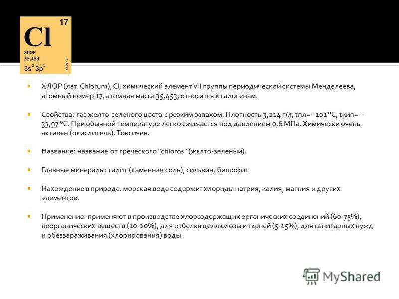 ХЛОР (лат. Chlorum), Cl, химический элемент VII группы периодической системы Менделеева, атомный номер 17, атомная масса 35,453; относится к галогенам. Свойства: газ желто-зеленого цвета с резким запахом. Плотность 3,214 г/л; tпл= –101 °С; tкип= – 33