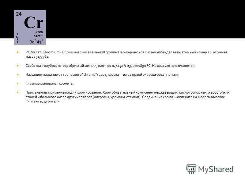 РОМ (лат. Chromium), Cr, химический элемент VI группы Периодической системы Менделеева, атомный номер 24, атомная масса 51,9961. Свойства: голубовато-серебристый металл; плотность 7,19 г/см 3, tпл 1890 °С. На воздухе не окисляется. Название: название