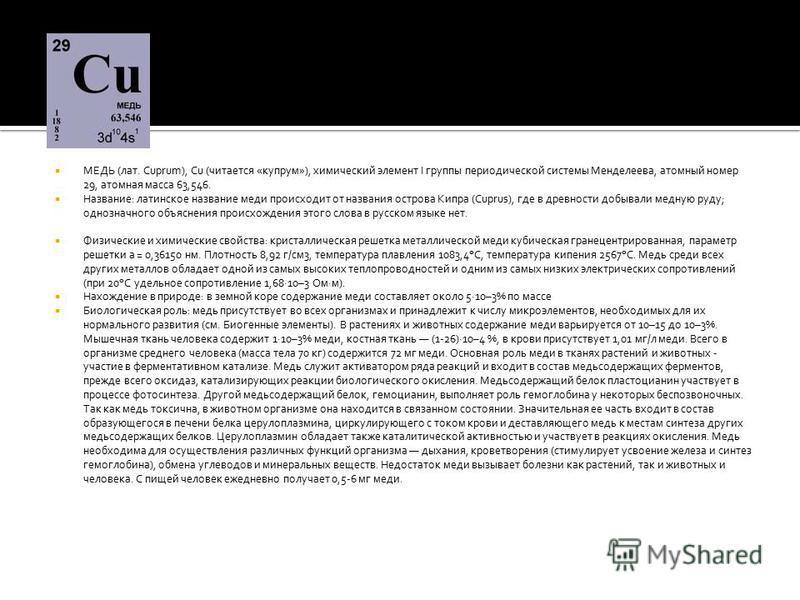 МЕДЬ (лат. Cuprum), Cu (читается «купрум»), химический элемент I группы периодической системы Менделеева, атомный номер 29, атомная масса 63,546. Название: латинское название меди происходит от названия острова Кипра (Cuprus), где в древности добывал