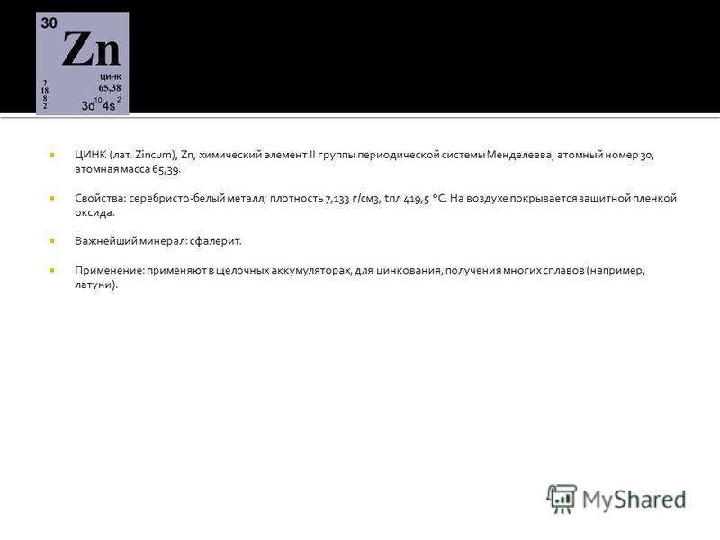 ЦИНК (лат. Zincum), Zn, химический элемент II группы периодической системы Менделеева, атомный номер 30, атомная масса 65,39. Свойства: серебристо-белый металл; плотность 7,133 г/см 3, tпл 419,5 °С. На воздухе покрывается защитной пленкой оксида. Важ