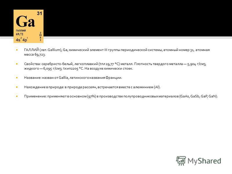 ГАЛЛИЙ (лат. Gallium), Ga, химический элемент III группы периодической системы, атомный номер 31, атомная масса 69,723. Свойства: серебристо-белый, легкоплавкий (tпл 29,77 °С) металл. Плотность твердого металла 5,904 г/см 3, жидкого 6,095 г/см 3; tки